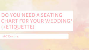 Wedding Seating Chart Etiquette Do You Need A Seating Chart Etiquette Ac Events And
