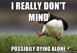 i really don't mind possibily dying alone - Unpopular Opinion ... via Relatably.com