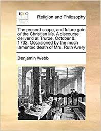 The present scope, and future gain of the Christian life. A discourse  deliver'd at Truroe, October 8. 1732. Occasioned by the much lamented death  of Mrs. Ruth Avery: Webb, Benjamin: 9781171429142: Amazon.com: