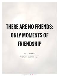 There Are No Friends Only Moments Of Friendship Picture Quotes Extraordinary Friendship Quotes Images Pinterest