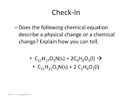 check in does the following chemical equation describe a physical change or a chemical change explain how you can tell c17h17o3n s 2c4h6o3 l