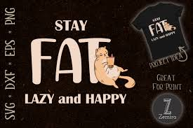 Millions of free graphic resources. Stay Fat Lazy And Happy Quote Cat Lover Graphic By Zemira Creative Fabrica