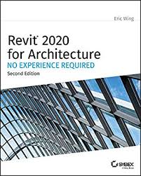 Revit 2020 for Architecture: No Experience Required by Eric Wing
