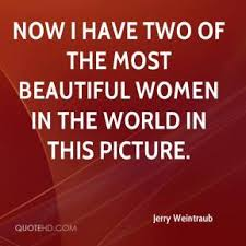 Two Beautiful Ladies Quotes Best of Jerry Weintraub Quotes QuoteHD