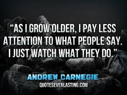 "andrew carnegie quotes everlasting ""as i grow older i pay less attention to what people say i just watch what they do """