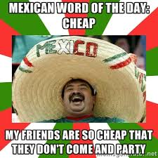 Mexican word of the day: cheap my friends are so cheap that they ... via Relatably.com