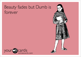 Beauty Fades Dumb Is Forever Quote Best of Beauty Fades But Dumb Is Forever Encouragement Ecard