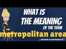 What Is A Metropolitan What Is Metropolitan Area What Does Metropolitan Area Mean Metropolitan Area Meaning