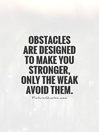 Stronger Quotes New Obstacles Are Designed To Make You Stronger Only The Weak Avoid Them