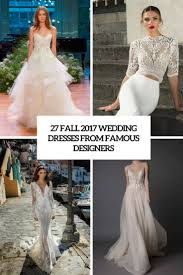 Famous Dress Designers 2017 27 Fall 2017 Wedding Dresses From Famous Designers