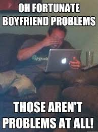 Oh Fortunate Boyfriend problems Those aren't problems at all ... via Relatably.com