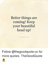Quotes That Say Your Beautiful Best of Better Things Are Coming Keep Your Beautiful Head Up