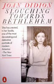 "on joan didion s slouching towards bethlehem literary hub ""both as a novelist and as a reporter and essayist joan didion is one of the least celebrated and most talented writers of my own generation"