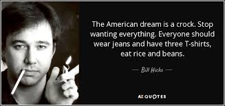 American Dream Quotes Classy Bill Hicks Quote The American Dream Is A Crock Stop Wanting