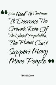 population quotes population control slogans quotes sayings population quotes we need to continue to decrease the growth rate of the global population ""