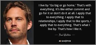 Go For It Quotes Extraordinary Paul Walker Quote I Live By 'Go Big Or Go Home' That's With